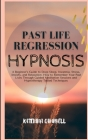 Past Life Regression Hypnosis: A Beginner's Guide to Deep Sleep, Insomnia, Stress, Anxiety, and Relaxation. How to remember your Past Lives Through G Cover Image
