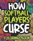 How Softball Players Curse: Swearing Coloring Book For Adults, Funny Gift For Women Or Men Cover Image