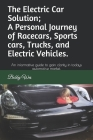 The Electric Car Solution; A Personal Journey of Racecars, Sports cars, Trucks, and Electric Vehicles.: An informative guide to gain clarity in todays Cover Image