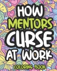 How Mentors Curse At Work: Swearing Coloring Book For Adults, Funny Gift For Men and Women Cover Image