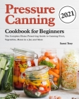 Pressure Canning Cookbook for Beginners 2021: The Complete Home Preserving Guide to Canning Fruit, Vegetables, Meats in a Jar, and More Cover Image
