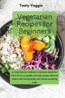 Vegetarian Recipes for Beginners: A comprehensive cookbook on the plant-based diet. Discover how to quickly and easily prepare delicious dishes, while Cover Image