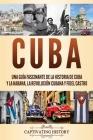 Cuba: Una guía fascinante de la historia de Cuba y La Habana, la Revolución cubana y Fidel Castro Cover Image