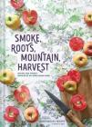Smoke, Roots, Mountain, Harvest: Recipes and Stories Inspired by My Appalachian Home (Southern Cookbooks, Seasonal Cooking, Home Cooking) Cover Image