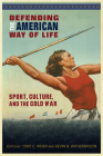 Defending the American Way of Life: Sport, Culture, and the Cold War (Sport, Culture, and Society) Cover Image