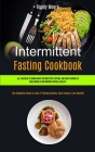 Intermittent Fasting Cookbook: All You Need To Know About Intermittent Fasting, And How To Burn Fat, Build Muscle And Improve Overall Health (The Com Cover Image