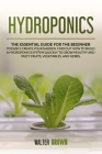 Hydroponics: The Essential Guide for the Beginner to Easily Create Your Garden. Find Out How to Build a Hydroponic System Quickly t Cover Image