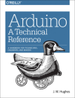 Arduino: A Technical Reference: A Handbook for Technicians, Engineers, and Makers Cover Image