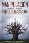 Manipulación y Psicología Oscura: Cómo aprender a leer a las personas rápidamente, detectar la manipulación emocional encubierta y defenderse del abus Cover Image