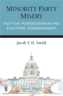 Minority Party Misery: Political Powerlessness and Electoral Disengagement (Legislative Politics And Policy Making) Cover Image