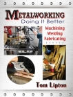 Metalworking: Doing It Better: Machining, Welding, Fabricating Cover Image