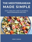 The Mediterranean Made Simple: Easy, Healthy, and Flavorful Mediterranean Recipes Cover Image
