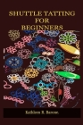 Shuttle Tatting for Beginners: A Step By Step Guide On How To Shuttle Tat, With Tips And Tricks, With The Aid Of Pictures. Learn As A Beginner Everyt Cover Image