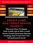 Credit Card And Credit Repair Secrets: Discover How To Repair Your Credit, Get A 700+ Credit Score, Access Business Startup Funding, And Travel Around Cover Image