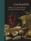 Conchophilia: Shells, Art, and Curiosity in Early Modern Europe Cover Image