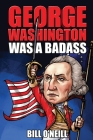 George Washington Was A Badass: Crazy But True Stories About The United States' First President Cover Image