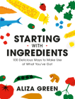 Starting with Ingredients: 100 Delicious Ways to Make Use of What You've Got Cover Image