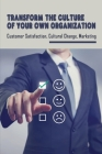 Transform The Culture Of Your Own Organization: Customer Satisfaction, Cultural Change, Marketing: Signature Service Strategy Processes Cover Image