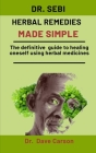 Dr. Sebi Herbal Remedies Made Simple: The Definitive Guide To Healing Oneself Using Herbal Medicines Cover Image