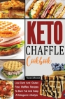 Keto Chaffle Cookbook: Low-Carb And Gluten Free Waffles Recipes To Burn Fat And Keep A Ketogenic Lifestyle Cover Image