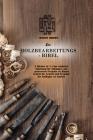 Die Holzbearbeitungs- Bibel: 2 Bücher in 1: Eine einfache Anleitung für Anfänger, um preiswerte Projekte zu Hause Schritt für Sch Cover Image