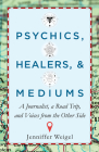 Psychics, Healers, & Mediums: A Journalist, a Road Trip, and Voices from the Other Side Cover Image