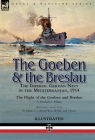 The Goeben & the Breslau: the Imperial German Navy in the Mediterranean, 1914-The Flight of the Goeben and Breslau Cover Image