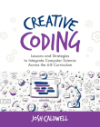 Creative Coding: Lessons and Strategies to Integrate Computer Science Across the 6-8 Curriculum Cover Image