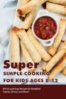 Super Simple Cooking For Kids Ages 8-12 - 90 Fun And Easy Recipes For Breakfast, Snacks, Dinner, And More!: Cookbook For Kids Cover Image
