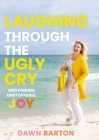 Laughing Through the Ugly Cry: ...and Finding Unstoppable Joy Cover Image