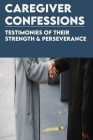 Caregiver Confessions: Testimonies Of Their Strength & Perseverance: Daily Comforts For Caregivers Cover Image