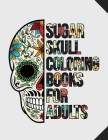 Sugar Skull Coloring Books For Adults: A Stress Relieving Adult Coloring Book filled with detailed Sugar Skulls For Relaxation and Enjoyment coloring Cover Image