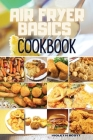Air Fryer Basics Cookbook: Easy and Delicious Recipes On a Budget for Quick and Easy Meals. From Crispy Fries and Juicy Steaks to Perfect Veggies Cover Image