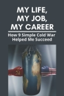 My Life, My Job, My Career: How 9 Simple Cold War Helped Me Succeed: Cold War And Its Impact On World Politics Cover Image