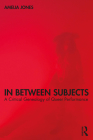 In Between Subjects: A Critical Genealogy of Queer Performance Cover Image