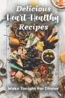 Delicious Heart-Healthy Recipes: Make Tonight For Dinner: Heart Healthy Cookbook For Two Cover Image