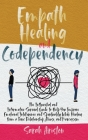 Empath Healing and Codependency: The Influential and Informative Survival Guide to Help You Improve Emotional Intelligence and Spirituality While Heal Cover Image