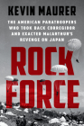 Rock Force: The American Paratroopers Who Took Back Corregidor and Exacted MacArthur's Revenge on Japan Cover Image