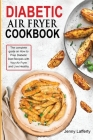 Diabetic Air Fryer Cookbook: The complete guide on How to Prep Diabetic Diet Recipes with Your Air Fryer and Live Healthy Cover Image