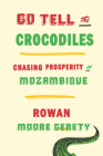 Go Tell the Crocodiles: Chasing Prosperity in Mozambique Cover Image