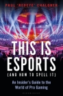 This is esports (and How to Spell it) – LONGLISTED FOR THE WILLIAM HILL SPORTS BOOK AWARD: An Insider's Guide to the World of Pro Gaming Cover Image