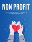 Non Profit: How to Start, Run & Grow a Successful Nonprofit Organization Cover Image
