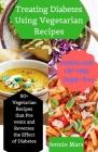 Treating Diabetes Using Vegetarian Recipes: 50+ Vegetarian Recipes that Prevents and Reverses the Effect of Diabetes Cover Image