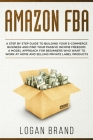 Amazon FBA: A Step By Step Guide To Building Your E-Commerce Business And Find Your Passive Income Freedom. A Model Approach For B Cover Image