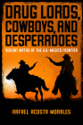Drug Lords, Cowboys, and Desperadoes: Violent Myths of the U.S.-Mexico Frontier (Latino Perspectives) Cover Image