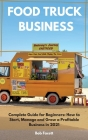 Food Truck Business: Complete Guide for Beginners: How to Start, Manage and Grow a Profitable Business in 2021 Cover Image