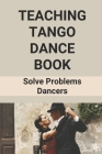 Teaching Tango Dance Book: Solve Problems Dancers: Argentine Tango History Cover Image