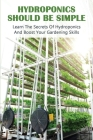 Hydroponics Should Be Simple: Learn The Secrets Of Hydroponics And Boost Your Gardening Skills: Hydroponics System Books Cover Image