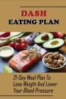 Dash Eating Plan: 21-Day Meal Plan To Lose Weight And Lower Your Blood Pressure: The Everything Dash Diet Cookbook Cover Image