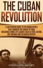 The Cuban Revolution: A Captivating Guide to the Armed Revolt That Changed the Course of Cuba, Including Stories of Leaders Such as Fidel Ca Cover Image